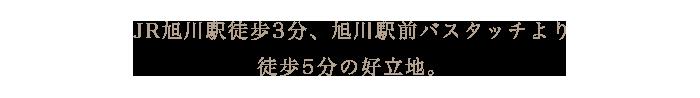 JR旭川駅より、徒歩で約3分。中央バスターミナルより、徒歩で約0分(ホテル隣接)の好立地。