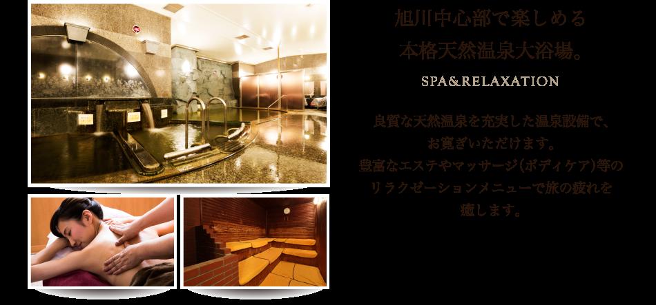 旭川中心部で楽しめる本格天然温泉大浴場。SPA&RELAXATION 良質な天然温泉を充実した温泉設備で、お寛ぎいただけます。豊富なエステやマッサージ(ボディケア)などのリラクゼーションメニューで旅の疲れを癒やします。