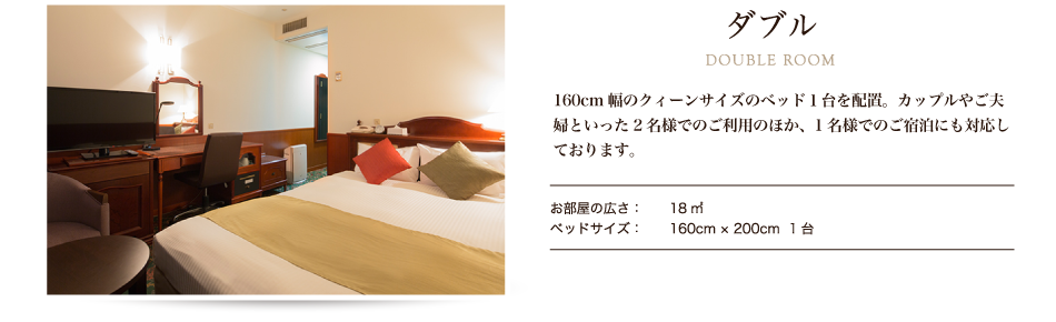 ダブル DOUBLE ROOM ご夫婦及びカップルにおすすめの部屋タイプです。小さなお子様なら添い寝も可能で、ベッド幅160cmとゆったりサイズをご用意しております。