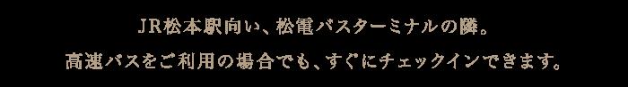 JR松本駅向い、松電バスターミナルの隣。 高速バスをご利用の場合でも、すぐにチェックインできます。