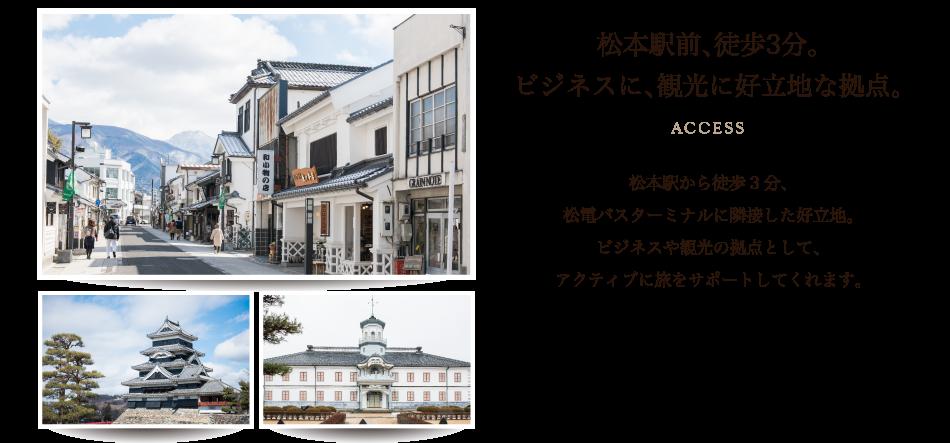 松本駅前、徒歩3分。ビジネスに、観光に好立地な拠点。松本駅から徒歩3分。松電バスターミナルに隣接した好立地。ビジネスや観光の拠点として、アクティブに旅をサポートしてくれます。