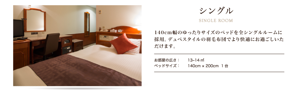 シングル 140cmのベットを全シングルルームに設置。ゆったりとした就寝スペースにデュベスタイルの羽毛布団でより快適に。出張・レジャーと様々な用途で御利用下さいませ。
