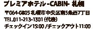 プレミアホテル -CABIN-札幌 〒064-0805 北海道札幌市中央区南5条西7丁目 TEL.011-213-1301(代表) チェックイン 15:00/チェックアウト11:00